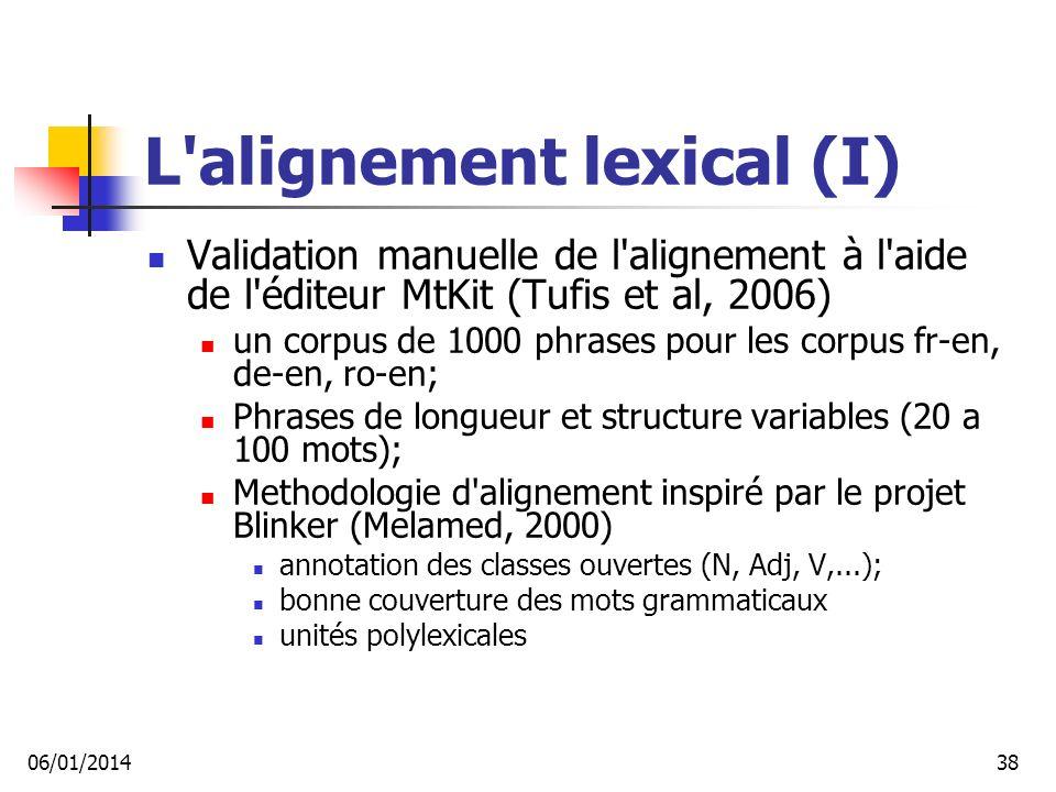 L alignement lexical (I) Validation manuelle de l alignement à l aide de l éditeur MtKit (Tufis et al, 2006) un corpus de 1000 phrases pour les corpus fr-en, de-en, ro-en; Phrases de longueur et structure variables (20 a 100 mots); Methodologie d alignement inspiré par le projet Blinker (Melamed, 2000) annotation des classes ouvertes (N, Adj, V,...); bonne couverture des mots grammaticaux unités polylexicales 06/01/201438