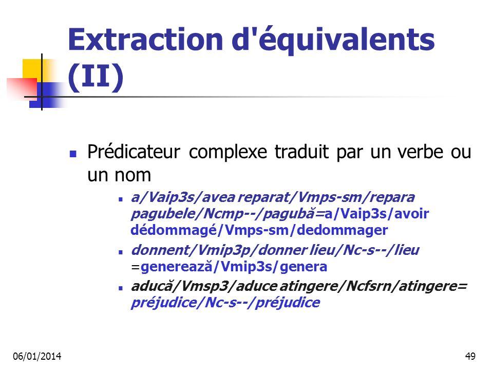 Extraction d équivalents (II) Prédicateur complexe traduit par un verbe ou un nom a/Vaip3s/avea reparat/Vmps-sm/repara pagubele/Ncmp--/pagubă=a/Vaip3s/avoir dédommagé/Vmps-sm/dedommager donnent/Vmip3p/donner lieu/Nc-s--/lieu =generează/Vmip3s/genera aducă/Vmsp3/aduce atingere/Ncfsrn/atingere= préjudice/Nc-s--/préjudice 06/01/201449