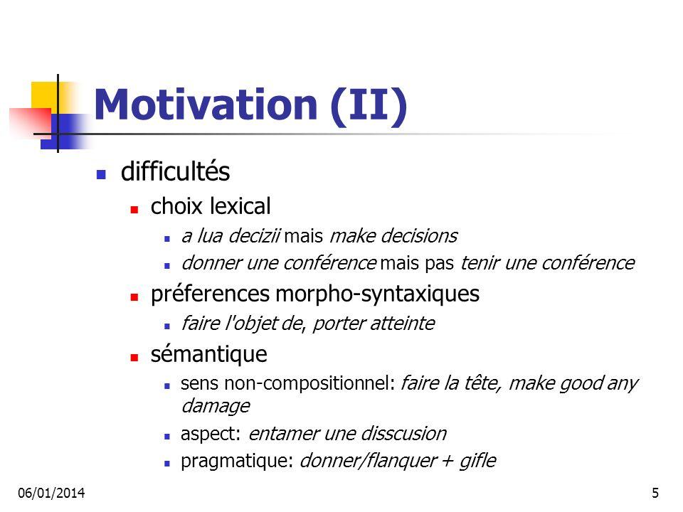 Motivation (II) difficultés choix lexical a lua decizii mais make decisions donner une conférence mais pas tenir une conférence préferences morpho-syntaxiques faire l objet de, porter atteinte sémantique sens non-compositionnel: faire la tête, make good any damage aspect: entamer une disscusion pragmatique: donner/flanquer + gifle 06/01/20145