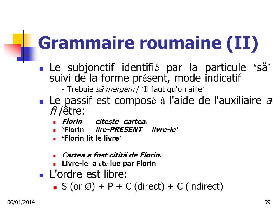Grammaire roumaine (II) Le subjonctif identifi é par la particule să suivi de la forme pr é sent, mode indicatif - Trebuie să mergem / Il faut qu on aille Le passif est compos é à l aide de l auxiliaire a fi /être: Florin citeşte cartea.