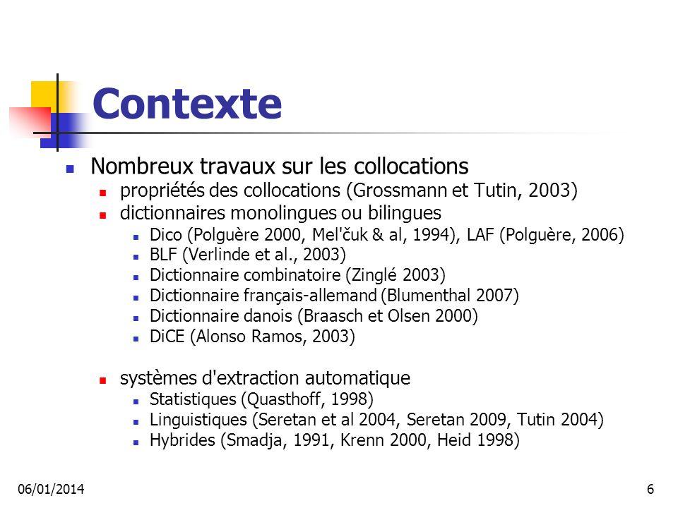 Contexte Nombreux travaux sur les collocations propriétés des collocations (Grossmann et Tutin, 2003) dictionnaires monolingues ou bilingues Dico (Polguère 2000, Mel čuk & al, 1994), LAF (Polguère, 2006) BLF (Verlinde et al., 2003) Dictionnaire combinatoire (Zinglé 2003) Dictionnaire français-allemand (Blumenthal 2007) Dictionnaire danois (Braasch et Olsen 2000) DiCE (Alonso Ramos, 2003) systèmes d extraction automatique Statistiques (Quasthoff, 1998) Linguistiques (Seretan et al 2004, Seretan 2009, Tutin 2004) Hybrides (Smadja, 1991, Krenn 2000, Heid 1998) 06/01/20146
