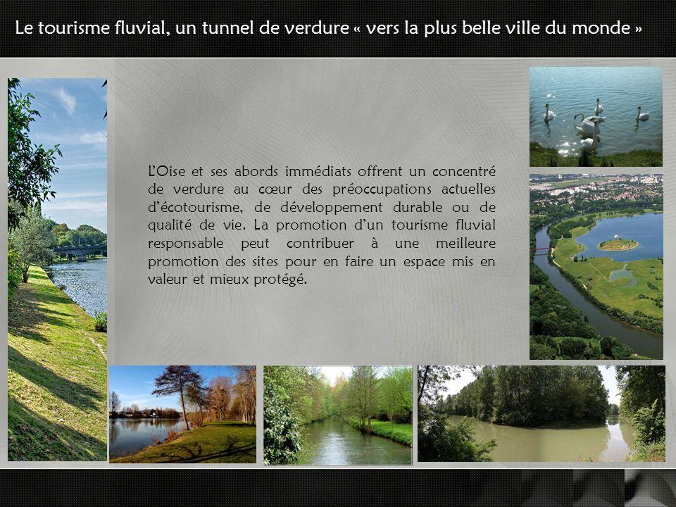 Le tourisme fluvial, un tunnel de verdure « vers la plus belle ville du monde » LOise et ses abords immédiats offrent un concentré de verdure au cœur des préoccupations actuelles décotourisme, de développement durable ou de qualité de vie.