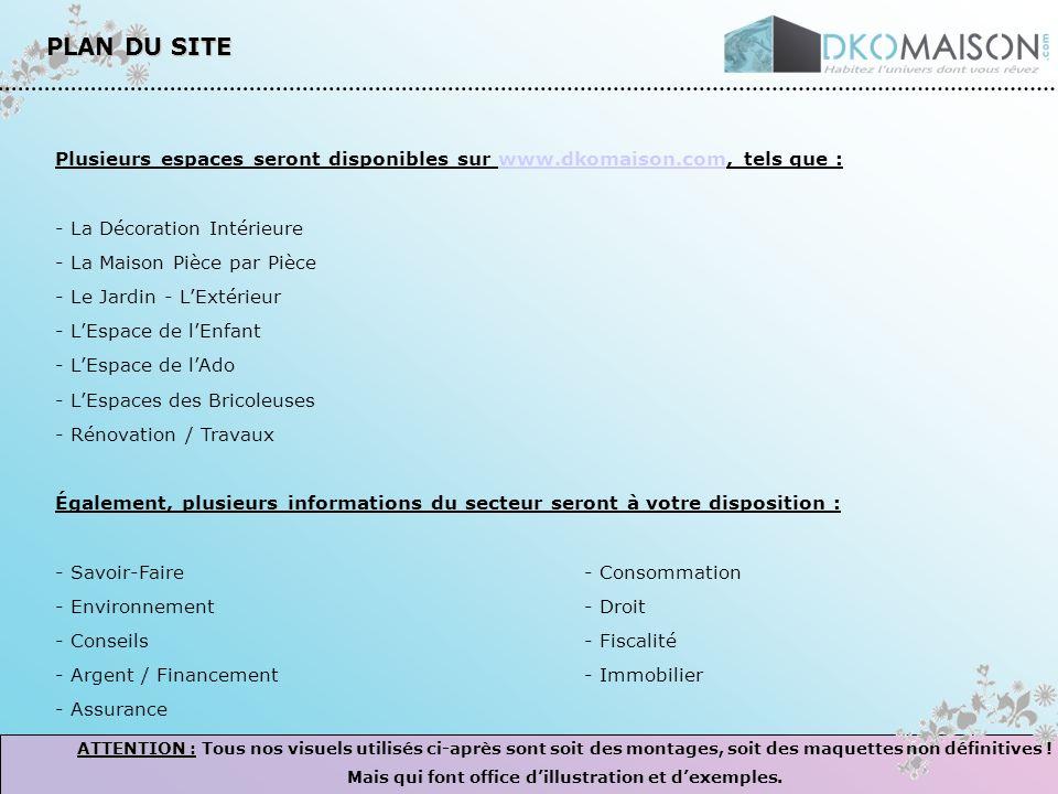PLAN DU SITE Plusieurs espaces seront disponibles sur www.dkomaison.com, tels que :www.dkomaison.com - La Décoration Intérieure - La Maison Pièce par Pièce - Le Jardin - LExtérieur - LEspace de lEnfant - LEspace de lAdo - LEspaces des Bricoleuses - Rénovation / Travaux Également, plusieurs informations du secteur seront à votre disposition : - Savoir-Faire- Consommation - Environnement- Droit - Conseils- Fiscalité - Argent / Financement- Immobilier - Assurance ATTENTION : ATTENTION : Tous nos visuels utilisés ci-après sont soit des montages, soit des maquettes non définitives .