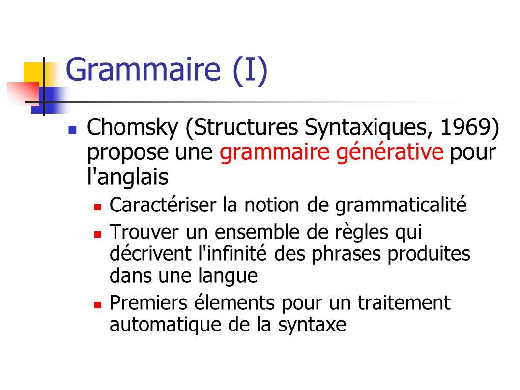 Grammaire (I) Chomsky (Structures Syntaxiques, 1969) propose une grammaire générative pour l'anglais Caractériser la notion de grammaticalité Trouver