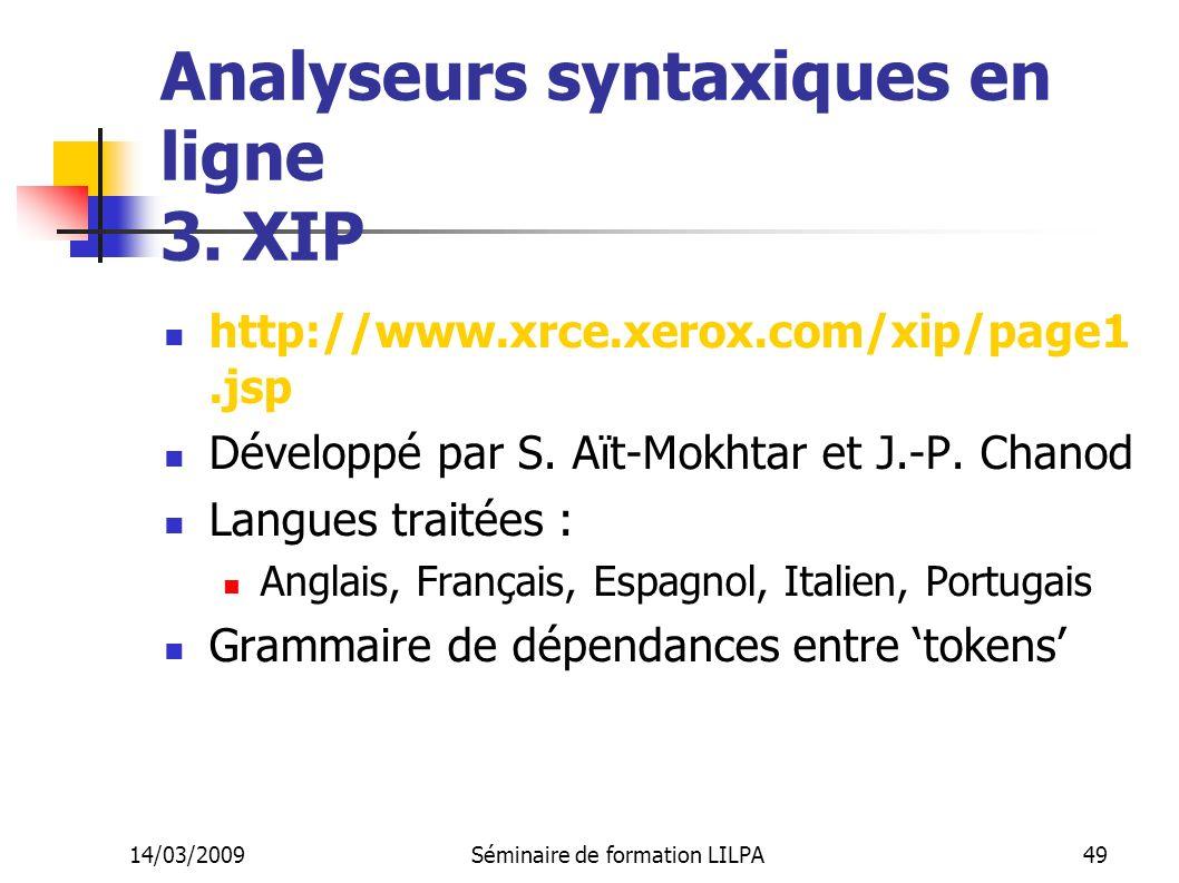14/03/2009Séminaire de formation LILPA49 Analyseurs syntaxiques en ligne 3. XIP http://www.xrce.xerox.com/xip/page1.jsp Développé par S. Aït-Mokhtar e