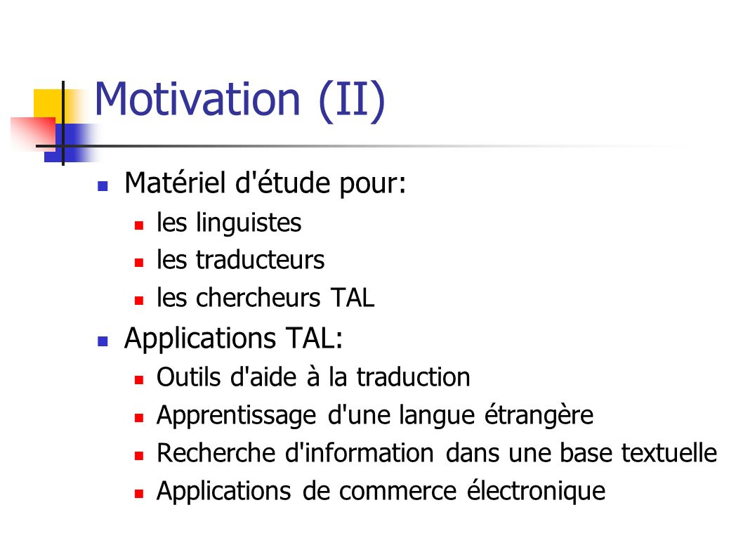 Motivation (II) Matériel d'étude pour: les linguistes les traducteurs les chercheurs TAL Applications TAL: Outils d'aide à la traduction Apprentissage