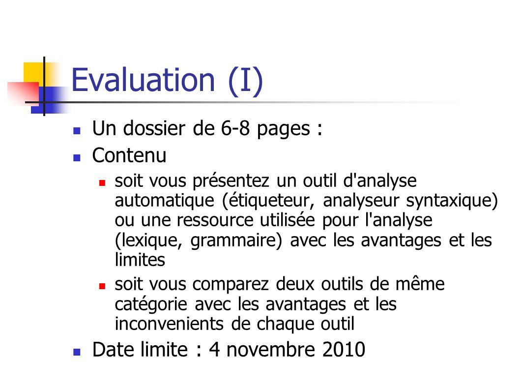 Evaluation (I) Un dossier de 6-8 pages : Contenu soit vous présentez un outil d'analyse automatique (étiqueteur, analyseur syntaxique) ou une ressourc