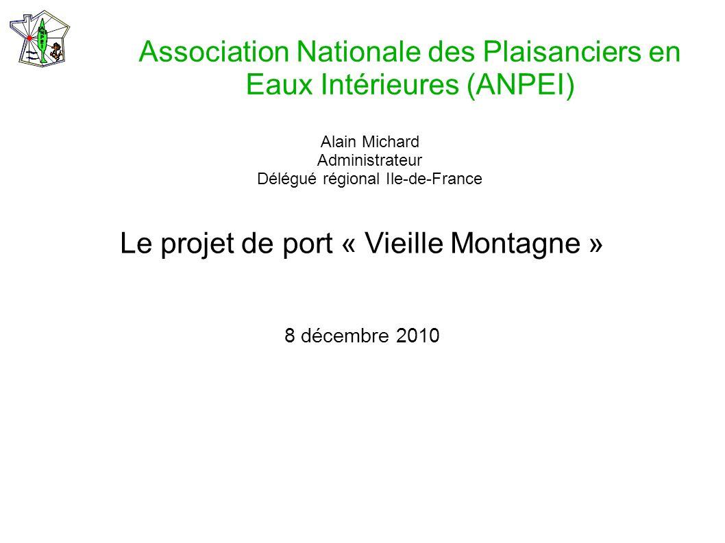 Association Nationale des Plaisanciers en Eaux Intérieures (ANPEI) Le projet de port « Vieille Montagne » 8 décembre 2010 Alain Michard Administrateur