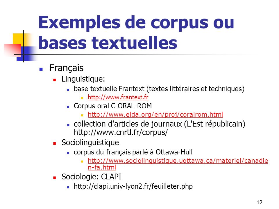 12 Exemples de corpus ou bases textuelles Français Linguistique: base textuelle Frantext (textes littéraires et techniques) http://www.frantext.fr Cor