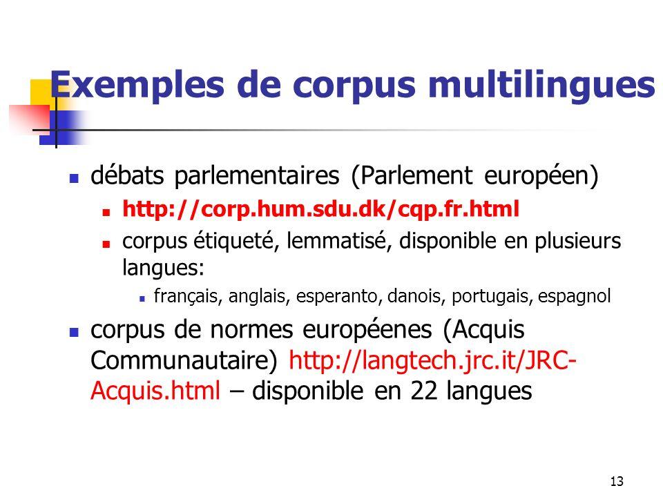 13 Exemples de corpus multilingues débats parlementaires (Parlement européen) http://corp.hum.sdu.dk/cqp.fr.html corpus étiqueté, lemmatisé, disponibl