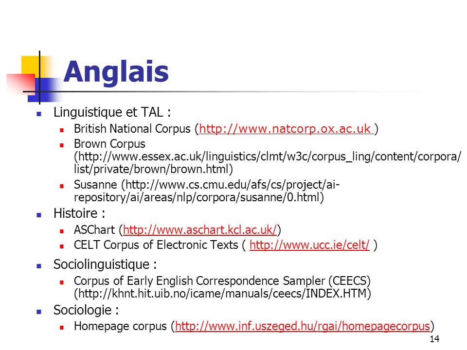 14 Anglais Linguistique et TAL : British National Corpus ( http://www.natcorp.ox.ac.uk ) http://www.natcorp.ox.ac.uk Brown Corpus (http://www.essex.ac.uk/linguistics/clmt/w3c/corpus_ling/content/corpora/ list/private/brown/brown.html) Susanne (http://www.cs.cmu.edu/afs/cs/project/ai- repository/ai/areas/nlp/corpora/susanne/0.html) Histoire : ASChart (http://www.aschart.kcl.ac.uk/)http://www.aschart.kcl.ac.uk/ CELT Corpus of Electronic Texts ( http://www.ucc.ie/celt/ )http://www.ucc.ie/celt/ Sociolinguistique : Corpus of Early English Correspondence Sampler (CEECS) (http://khnt.hit.uib.no/icame/manuals/ceecs/INDEX.HTM) Sociologie : Homepage corpus (http://www.inf.uszeged.hu/rgai/homepagecorpus)http://www.inf.uszeged.hu/rgai/homepagecorpus