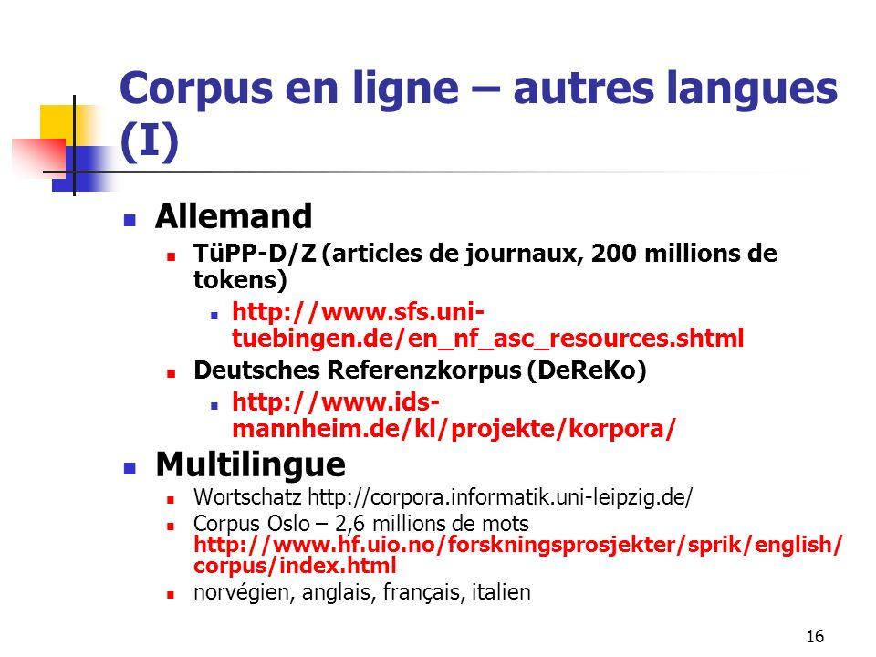 16 Corpus en ligne – autres langues (I) Allemand TüPP-D/Z (articles de journaux, 200 millions de tokens) http://www.sfs.uni- tuebingen.de/en_nf_asc_re