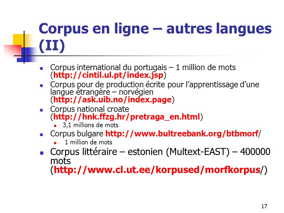 17 Corpus en ligne – autres langues (II) Corpus international du portugais – 1 million de mots (http://cintil.ul.pt/index.jsp) Corpus pour de producti
