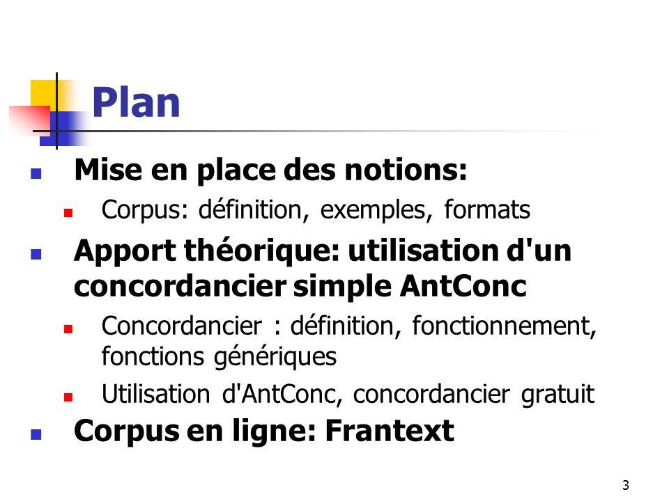 3 Plan Mise en place des notions: Corpus: définition, exemples, formats Apport théorique: utilisation d'un concordancier simple AntConc Concordancier