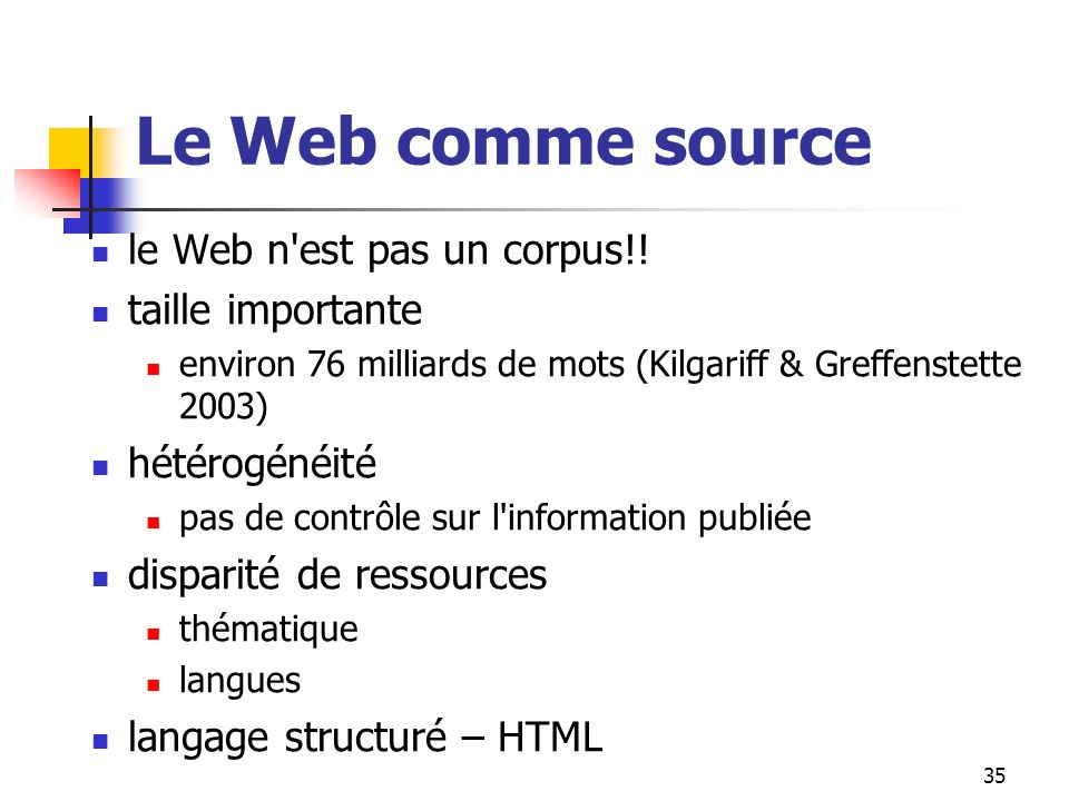 35 Le Web comme source le Web n'est pas un corpus!! taille importante environ 76 milliards de mots (Kilgariff & Greffenstette 2003) hétérogénéité pas