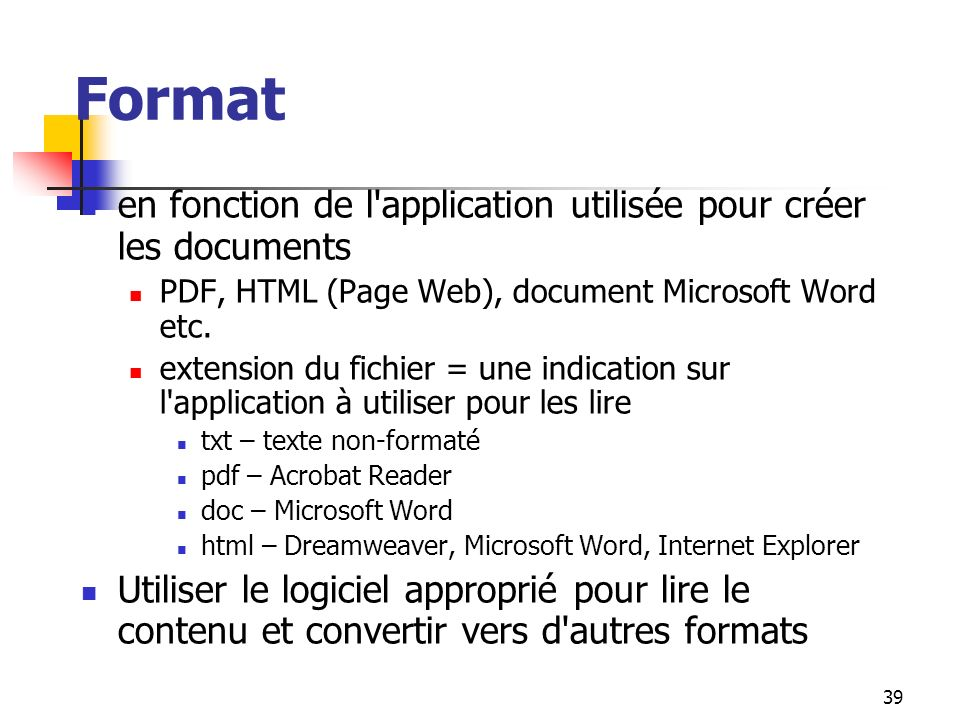 39 Format en fonction de l'application utilisée pour créer les documents PDF, HTML (Page Web), document Microsoft Word etc. extension du fichier = une