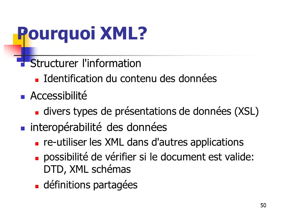 50 Pourquoi XML? Structurer l'information Identification du contenu des données Accessibilité divers types de présentations de données (XSL) interopér