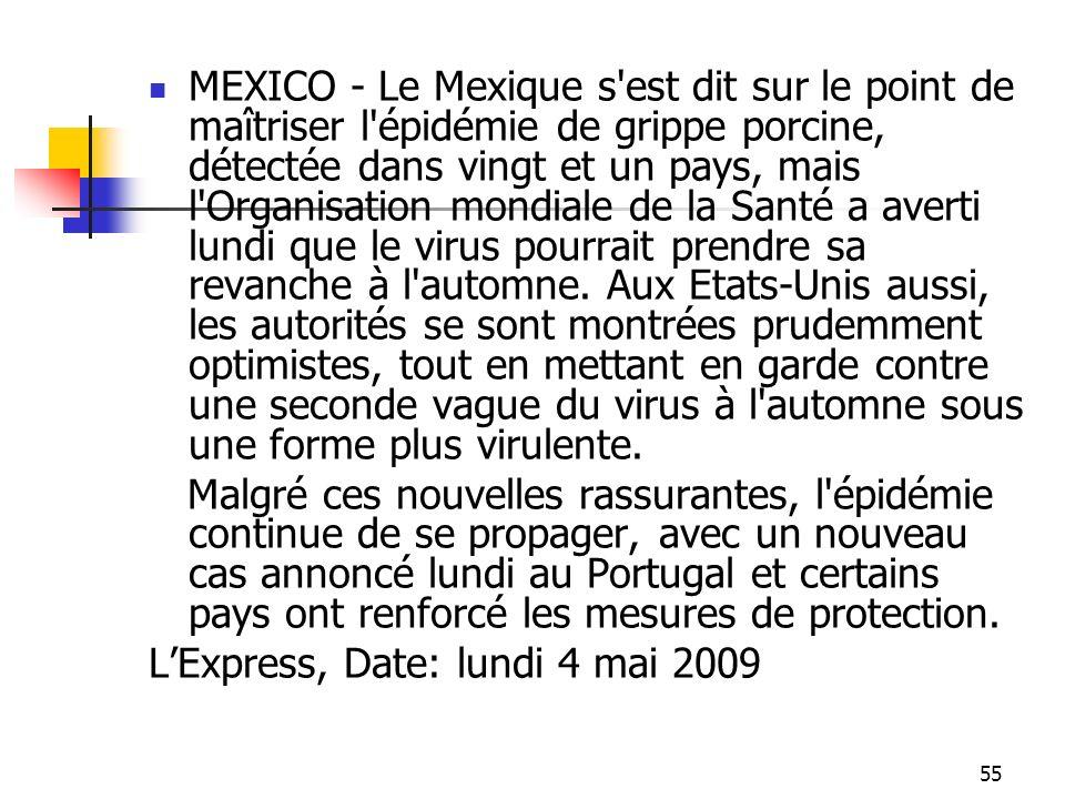 55 MEXICO - Le Mexique s'est dit sur le point de maîtriser l'épidémie de grippe porcine, détectée dans vingt et un pays, mais l'Organisation mondiale