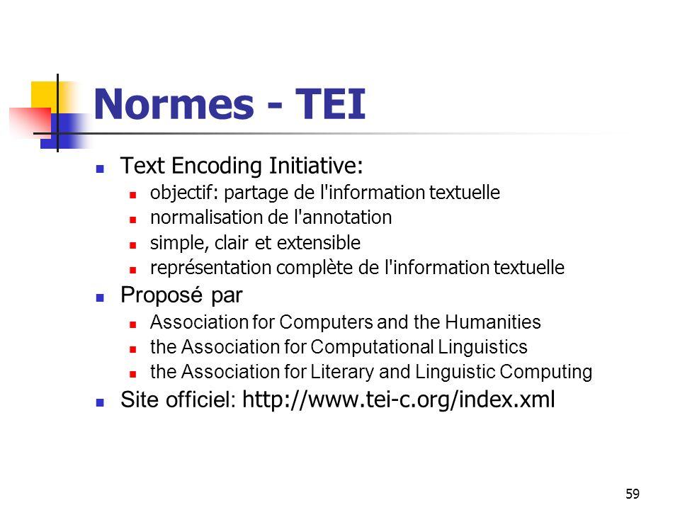 59 Normes - TEI Text Encoding Initiative: objectif: partage de l'information textuelle normalisation de l'annotation simple, clair et extensible repré
