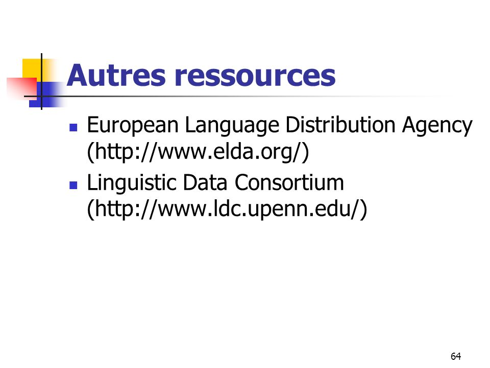 64 Autres ressources European Language Distribution Agency (http://www.elda.org/) Linguistic Data Consortium (http://www.ldc.upenn.edu/)