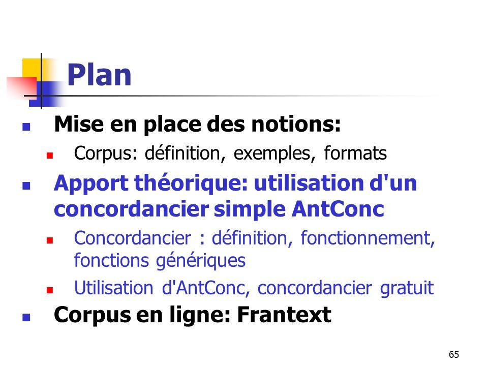 65 Plan Mise en place des notions: Corpus: définition, exemples, formats Apport théorique: utilisation d'un concordancier simple AntConc Concordancier