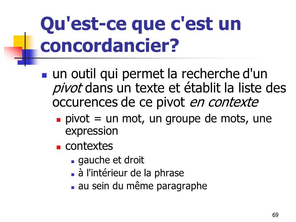 69 Qu'est-ce que c'est un concordancier? un outil qui permet la recherche d'un pivot dans un texte et établit la liste des occurences de ce pivot en c