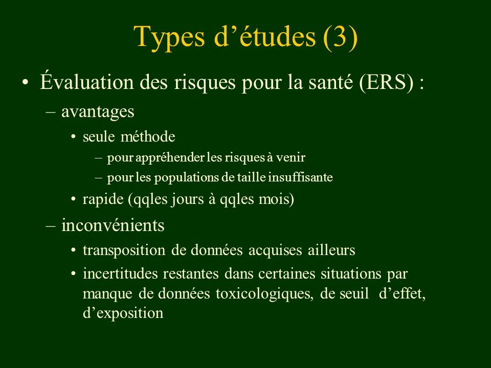 Types détudes (3) Évaluation des risques pour la santé (ERS) : –avantages seule méthode –pour appréhender les risques à venir –pour les populations de