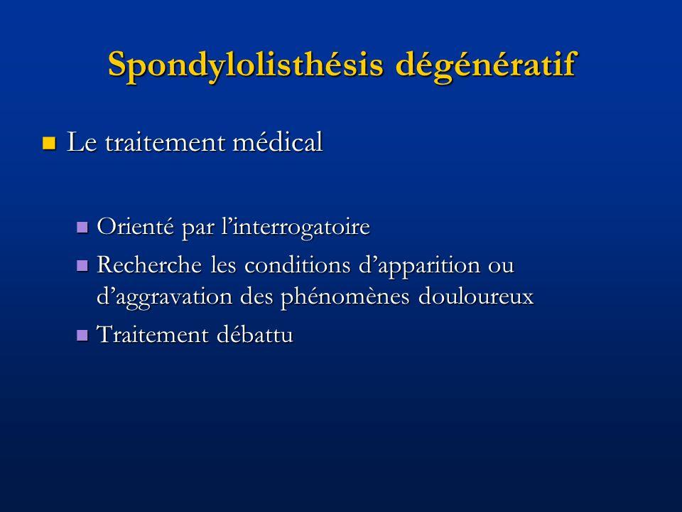 Spondylolisthésis dégénératif Le traitement médical Le traitement médical Orienté par linterrogatoire Orienté par linterrogatoire Recherche les condit