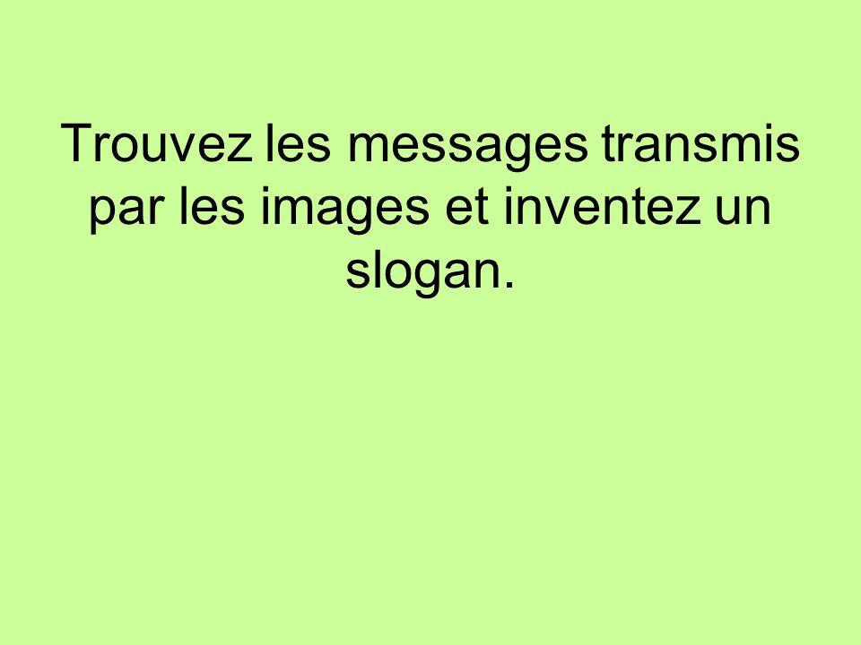 Trouvez les messages transmis par les images et inventez un slogan.