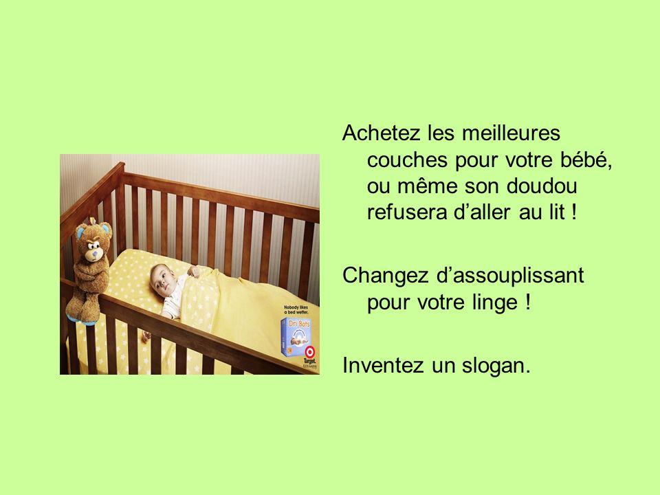 Achetez les meilleures couches pour votre bébé, ou même son doudou refusera daller au lit ! Changez dassouplissant pour votre linge ! Inventez un slog