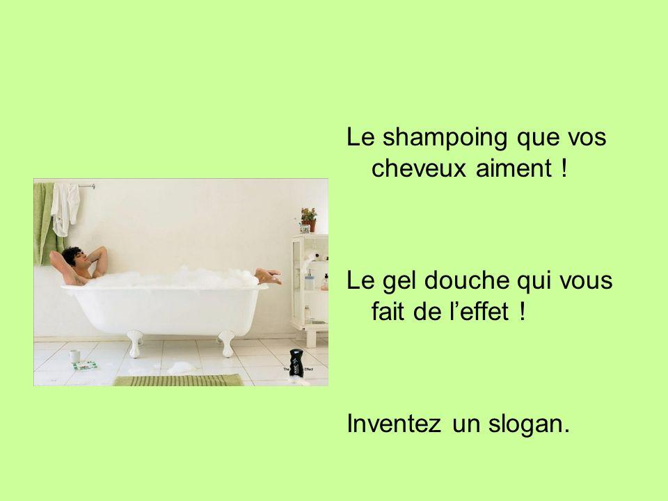 Le shampoing que vos cheveux aiment ! Le gel douche qui vous fait de leffet ! Inventez un slogan.