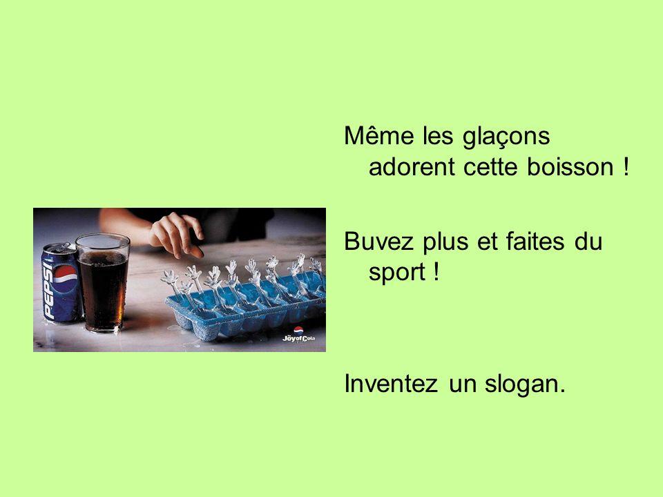 Même les glaçons adorent cette boisson ! Buvez plus et faites du sport ! Inventez un slogan.