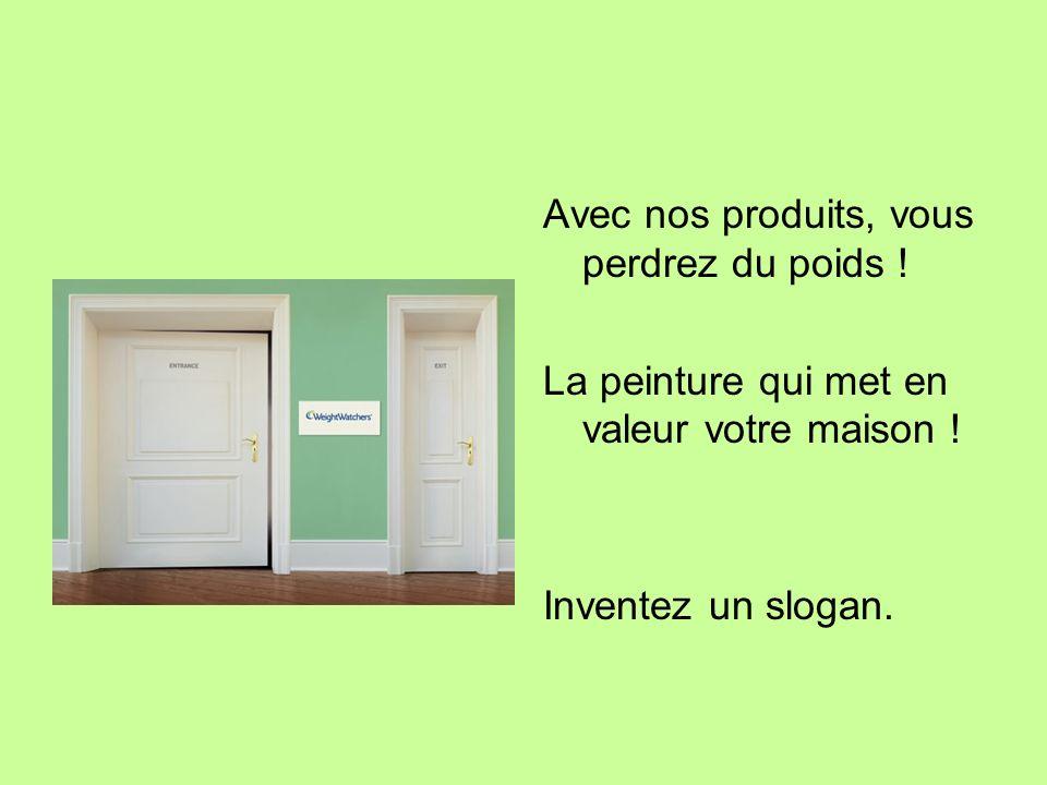 Avec nos produits, vous perdrez du poids ! La peinture qui met en valeur votre maison ! Inventez un slogan.