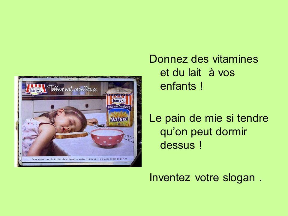 Donnez des vitamines et du lait à vos enfants ! Le pain de mie si tendre quon peut dormir dessus ! Inventez votre slogan.