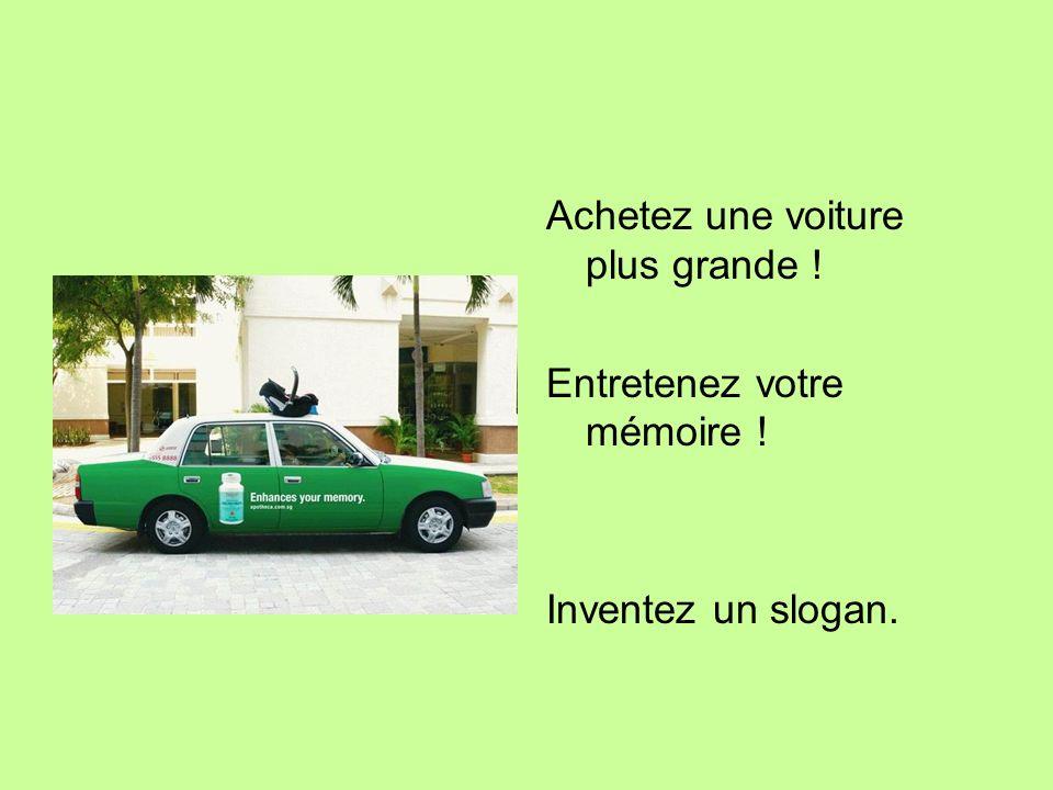 Achetez une voiture plus grande ! Entretenez votre mémoire ! Inventez un slogan.