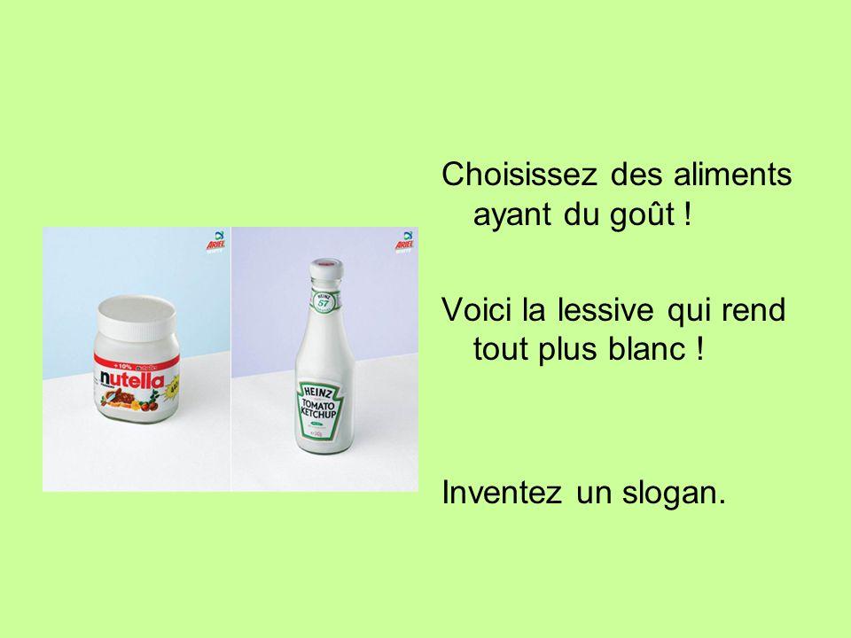 Choisissez des aliments ayant du goût ! Voici la lessive qui rend tout plus blanc ! Inventez un slogan.