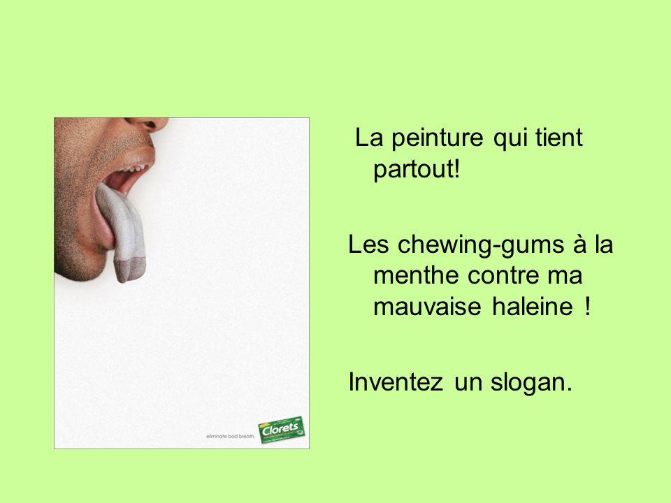 La peinture qui tient partout! Les chewing-gums à la menthe contre ma mauvaise haleine ! Inventez un slogan.