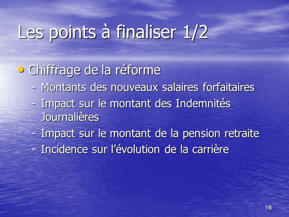 16 Les points à finaliser 1/2 Chiffrage de la réforme Chiffrage de la réforme -Montants des nouveaux salaires forfaitaires -Impact sur le montant des
