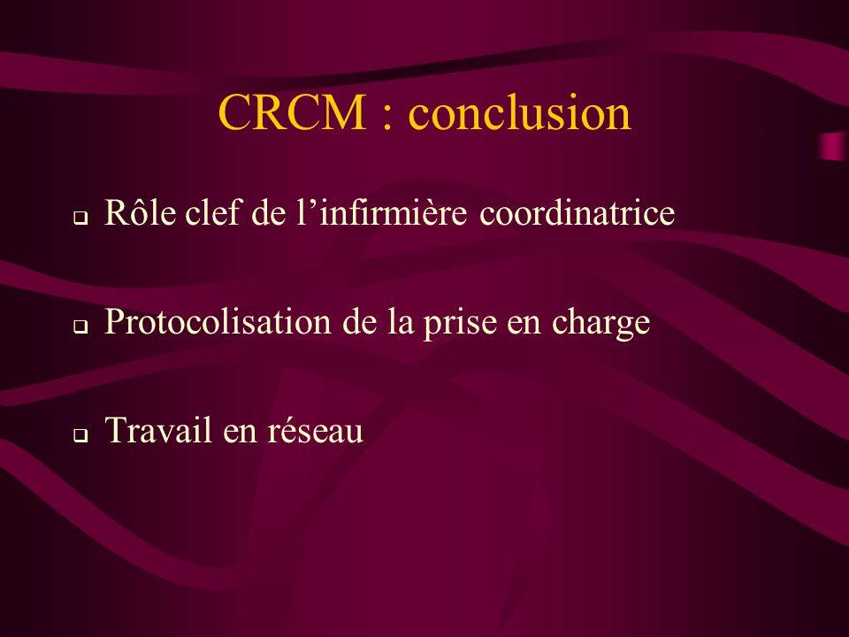 CRCM : conclusion Rôle clef de linfirmière coordinatrice Protocolisation de la prise en charge Travail en réseau