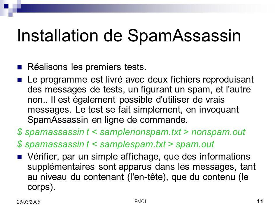 FMCI11 28/03/2005 Installation de SpamAssassin Réalisons les premiers tests. Le programme est livré avec deux fichiers reproduisant des messages de te