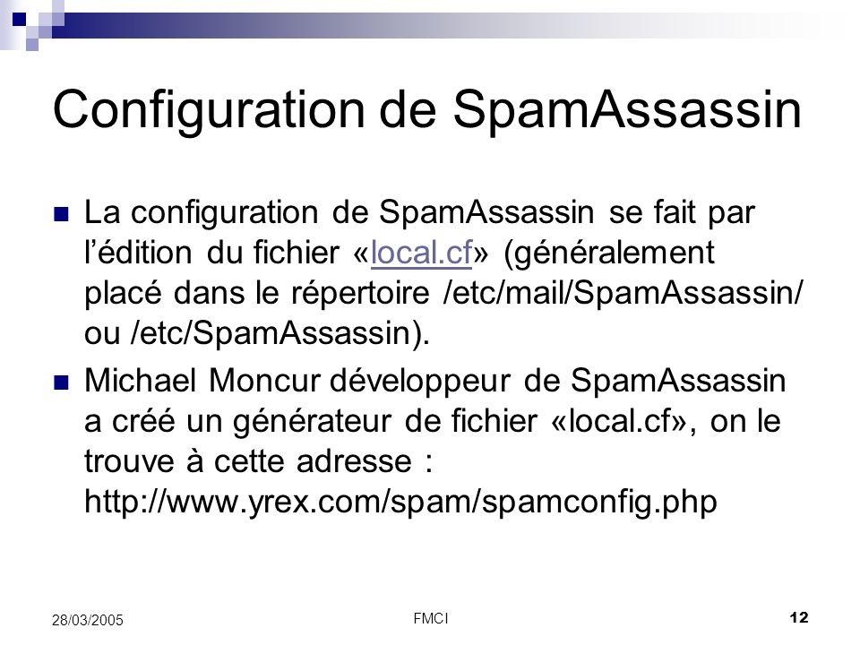 FMCI12 28/03/2005 Configuration de SpamAssassin La configuration de SpamAssassin se fait par lédition du fichier «local.cf» (généralement placé dans l