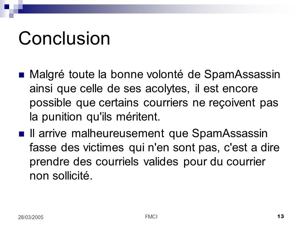 FMCI13 28/03/2005 Conclusion Malgré toute la bonne volonté de SpamAssassin ainsi que celle de ses acolytes, il est encore possible que certains courri