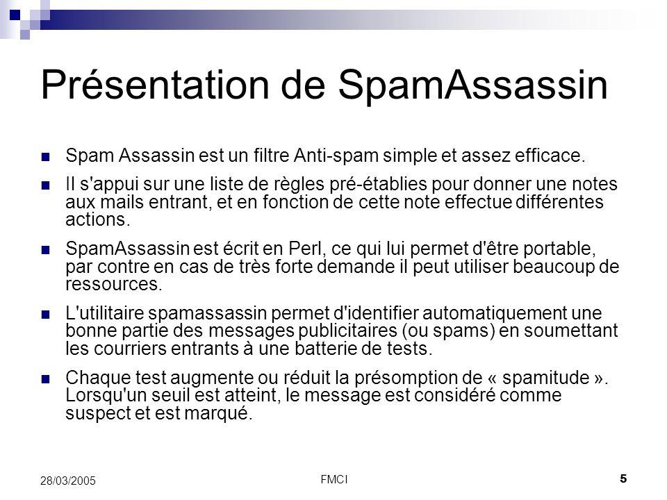 FMCI5 28/03/2005 Présentation de SpamAssassin Spam Assassin est un filtre Anti-spam simple et assez efficace. Il s'appui sur une liste de règles pré-é