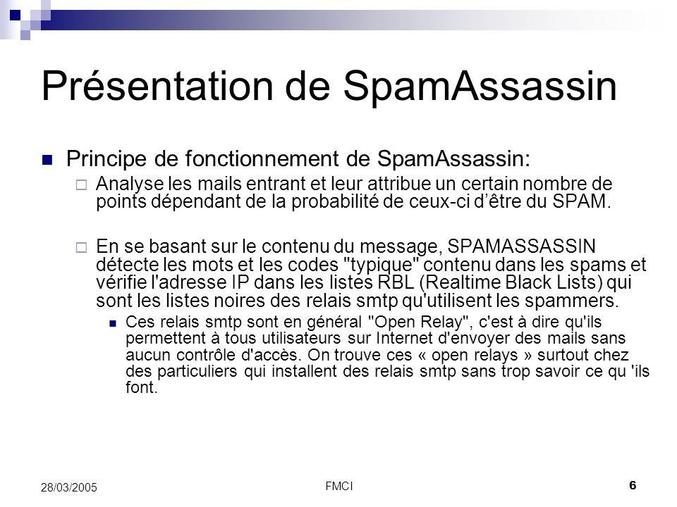 FMCI6 28/03/2005 Présentation de SpamAssassin Principe de fonctionnement de SpamAssassin: Analyse les mails entrant et leur attribue un certain nombre