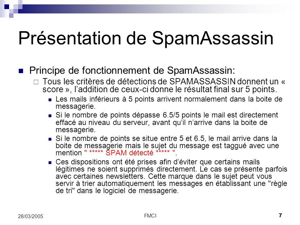 FMCI7 28/03/2005 Présentation de SpamAssassin Principe de fonctionnement de SpamAssassin: Tous les critères de détections de SPAMASSASSIN donnent un «