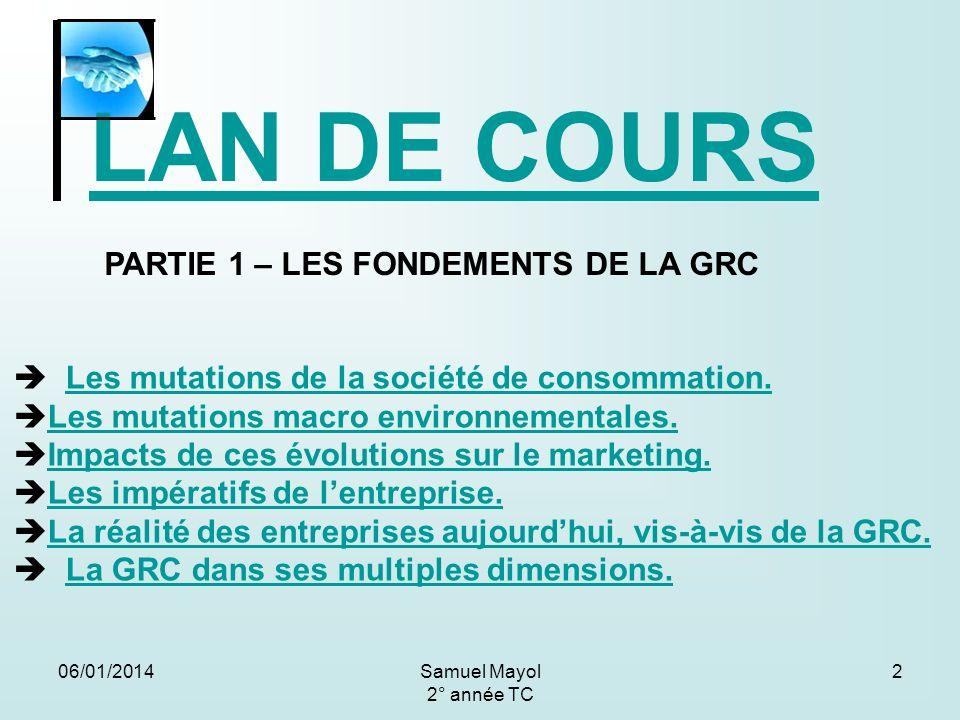06/01/20142 LAN DE COURS PARTIE 1 – LES FONDEMENTS DE LA GRC Les mutations de la société de consommation. Les mutations macro environnementales. Impac