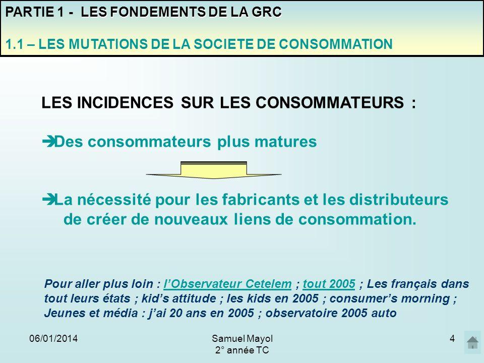 06/01/20144 PARTIE 1 - L ES FONDEMENTS DE LA GRC 1.1 – LES MUTATIONS DE LA SOCIETE DE CONSOMMATION LES INCIDENCES SUR LES CONSOMMATEURS : Des consomma
