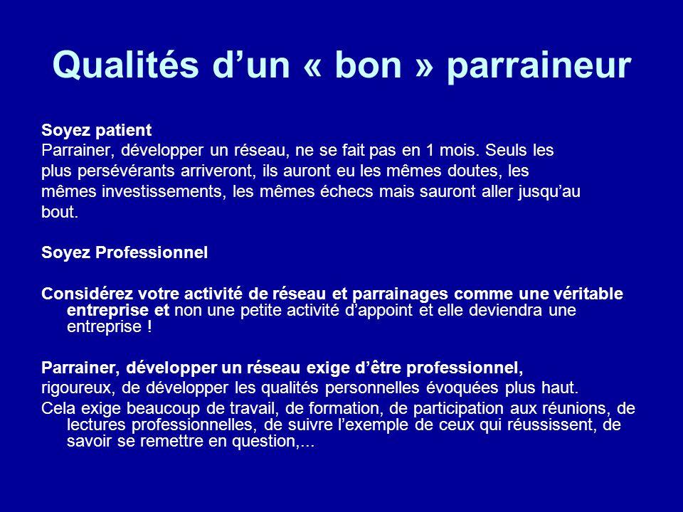 Qualités dun « bon » parraineur Soyez patient Parrainer, développer un réseau, ne se fait pas en 1 mois. Seuls les plus persévérants arriveront, ils a
