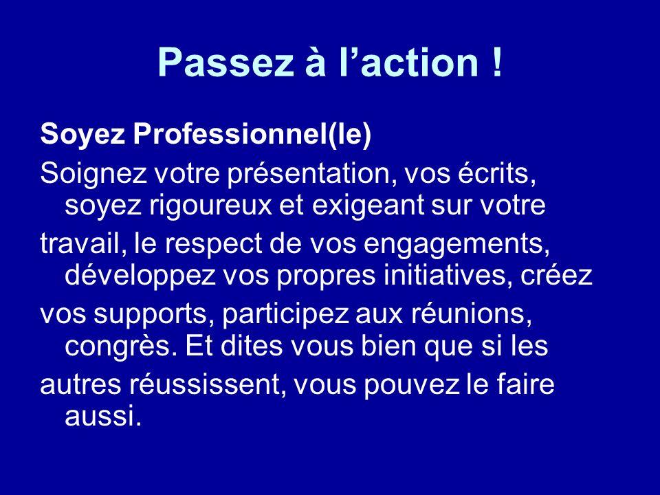 Passez à laction ! Soyez Professionnel(le) Soignez votre présentation, vos écrits, soyez rigoureux et exigeant sur votre travail, le respect de vos en