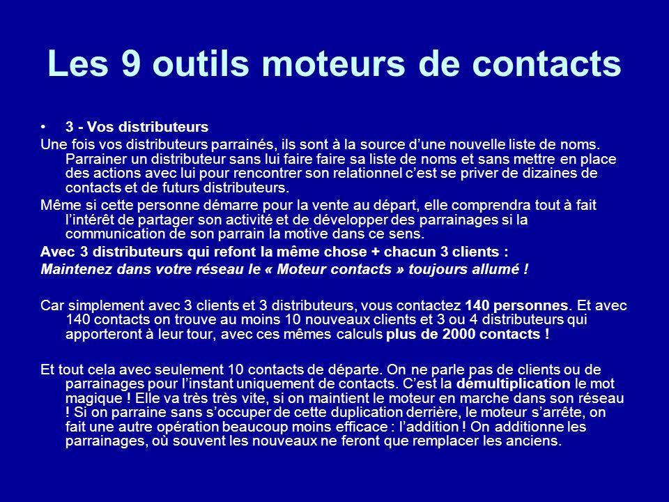 Les 9 outils moteurs de contacts 3 - Vos distributeurs Une fois vos distributeurs parrainés, ils sont à la source dune nouvelle liste de noms. Parrain